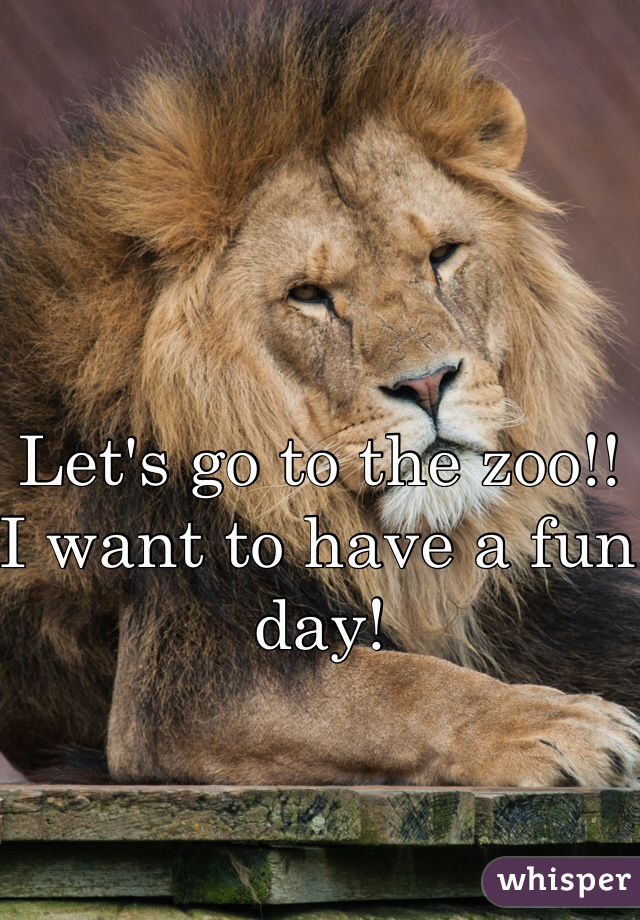 Let's go to the zoo!! I want to have a fun day!