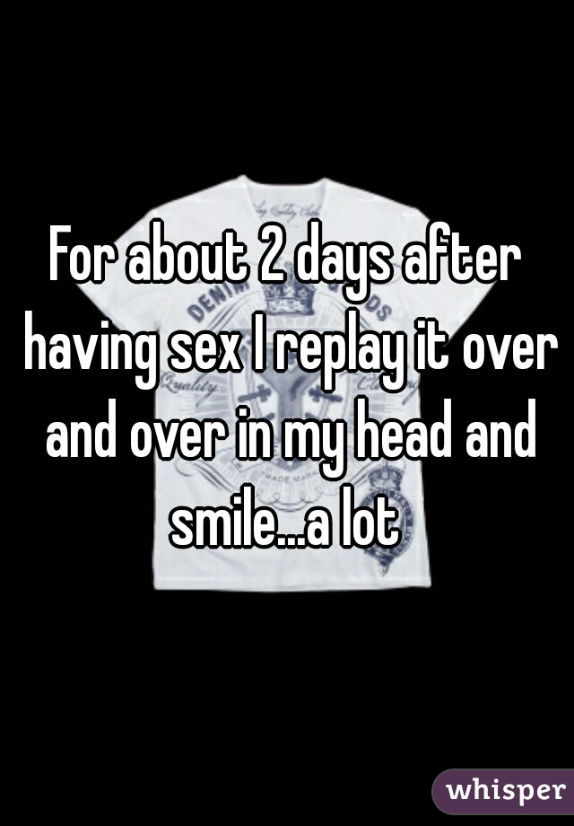 For about 2 days after having sex I replay it over and over in my head and smile...a lot