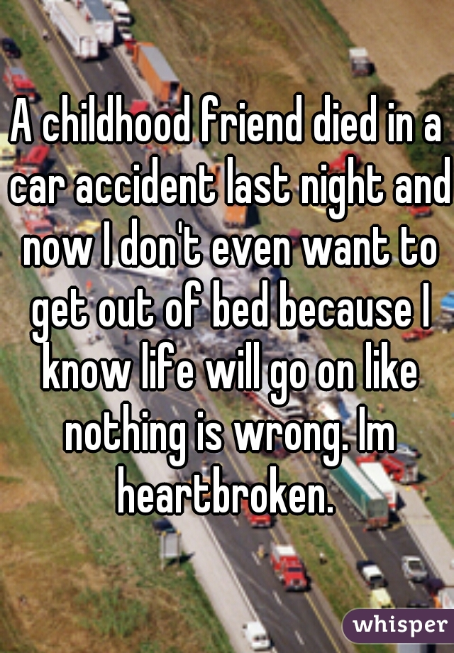 A childhood friend died in a car accident last night and now I don't even want to get out of bed because I know life will go on like nothing is wrong. Im heartbroken.