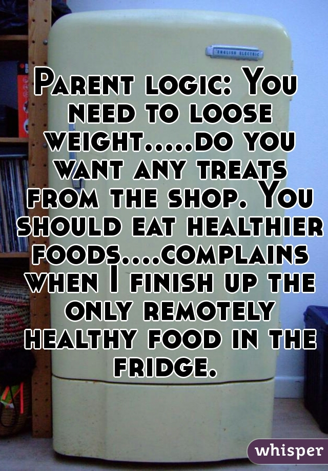 Parent logic: You need to loose weight.....do you want any treats from the shop. You should eat healthier foods....complains when I finish up the only remotely healthy food in the fridge.