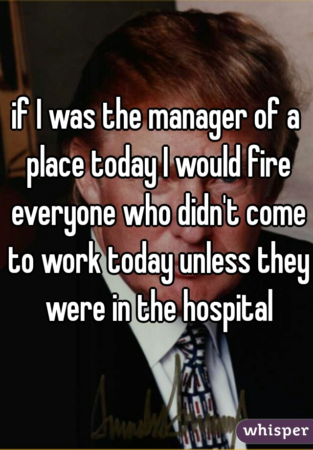 if I was the manager of a place today I would fire everyone who didn't come to work today unless they were in the hospital