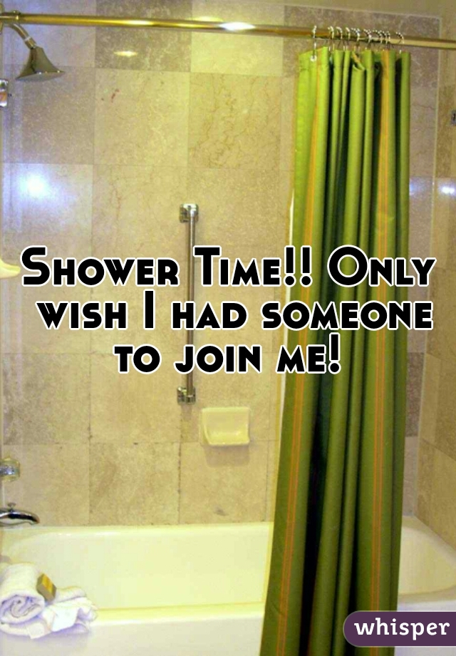 Shower Time!! Only wish I had someone to join me!