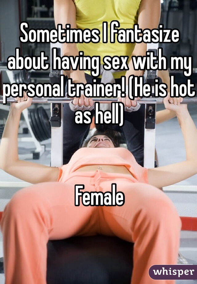 Sometimes I fantasize about having sex with my personal trainer! (He is hot as hell)   Female