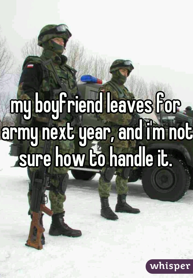 my boyfriend leaves for army next year, and i'm not sure how to handle it.