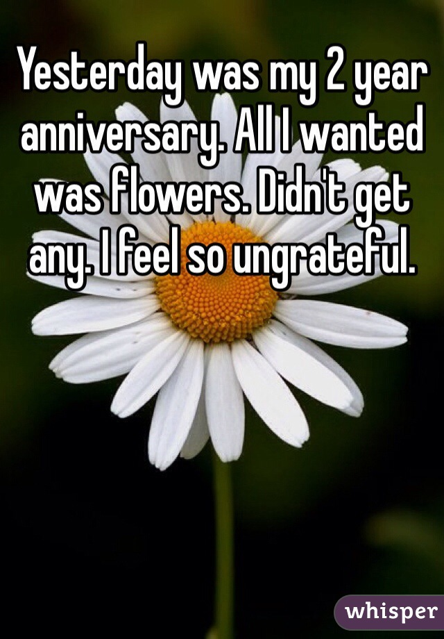 Yesterday was my 2 year anniversary. All I wanted was flowers. Didn't get any. I feel so ungrateful.