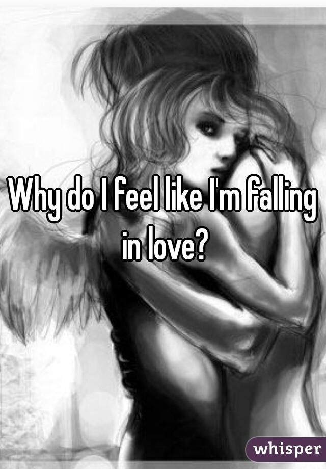 Why do I feel like I'm falling in love?
