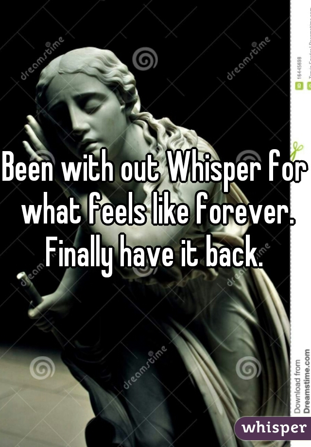 Been with out Whisper for what feels like forever. Finally have it back.