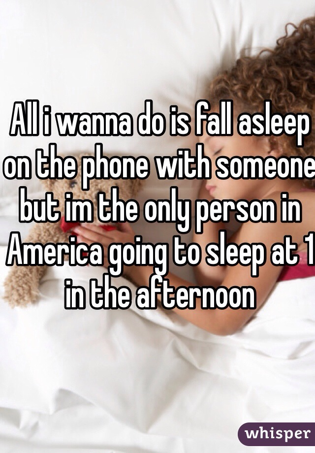 All i wanna do is fall asleep on the phone with someone but im the only person in America going to sleep at 1 in the afternoon
