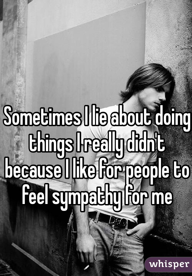 Sometimes I lie about doing things I really didn't because I like for people to feel sympathy for me