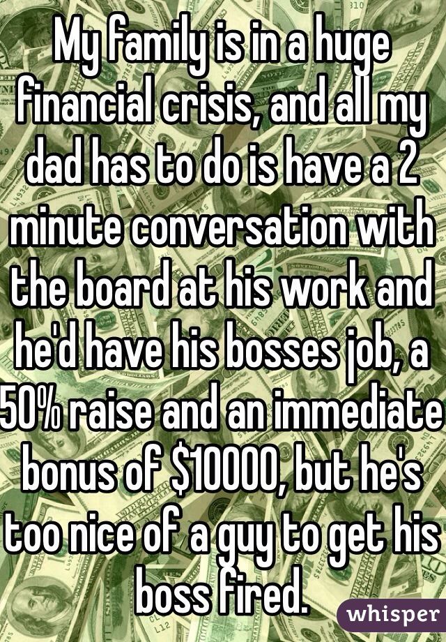 My family is in a huge financial crisis, and all my dad has to do is have a 2 minute conversation with the board at his work and he'd have his bosses job, a 50% raise and an immediate bonus of $10000, but he's too nice of a guy to get his boss fired.