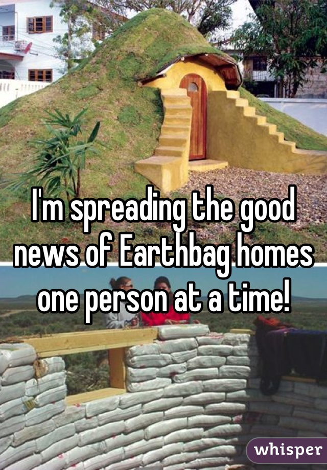 I'm spreading the good news of Earthbag homes one person at a time!