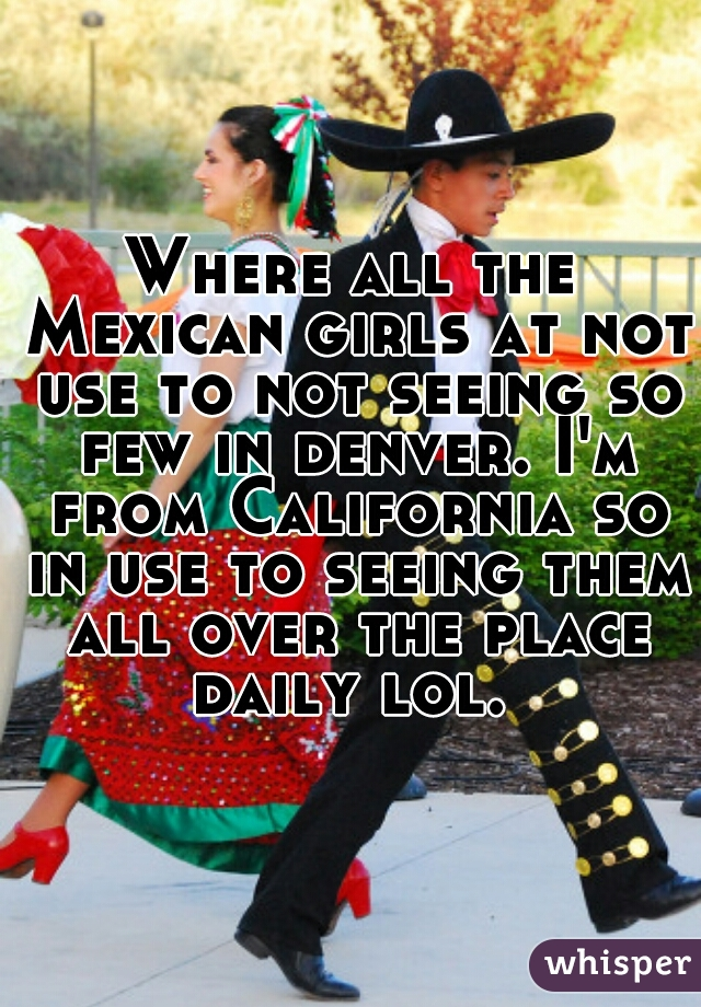 Where all the Mexican girls at not use to not seeing so few in denver. I'm from California so in use to seeing them all over the place daily lol.