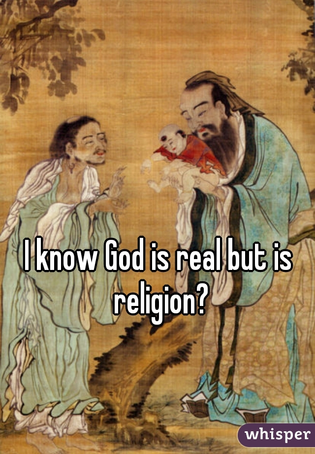 I know God is real but is religion?