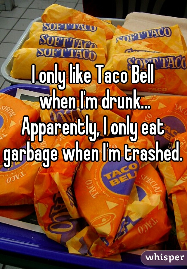 I only like Taco Bell  when I'm drunk... Apparently, I only eat garbage when I'm trashed.