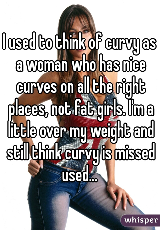I used to think of curvy as a woman who has nice curves on all the right places, not fat girls. I'm a little over my weight and still think curvy is missed used...