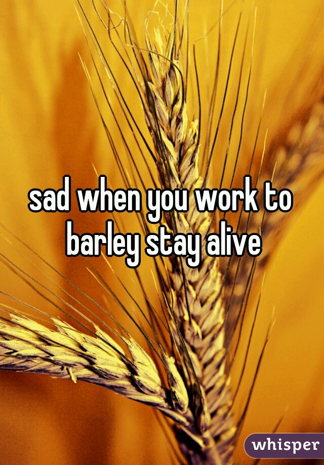 sad when you work to barley stay alive