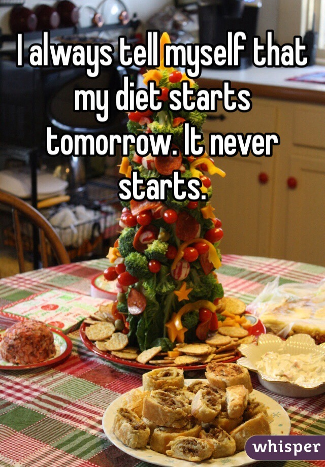 I always tell myself that my diet starts tomorrow. It never starts.