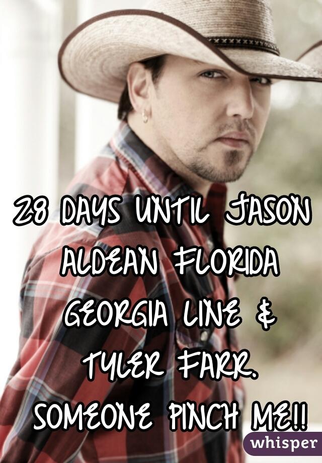 28 DAYS UNTIL JASON ALDEAN FLORIDA GEORGIA LINE & TYLER FARR. SOMEONE PINCH ME!!