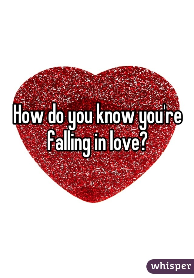 How do you know you're  falling in love?