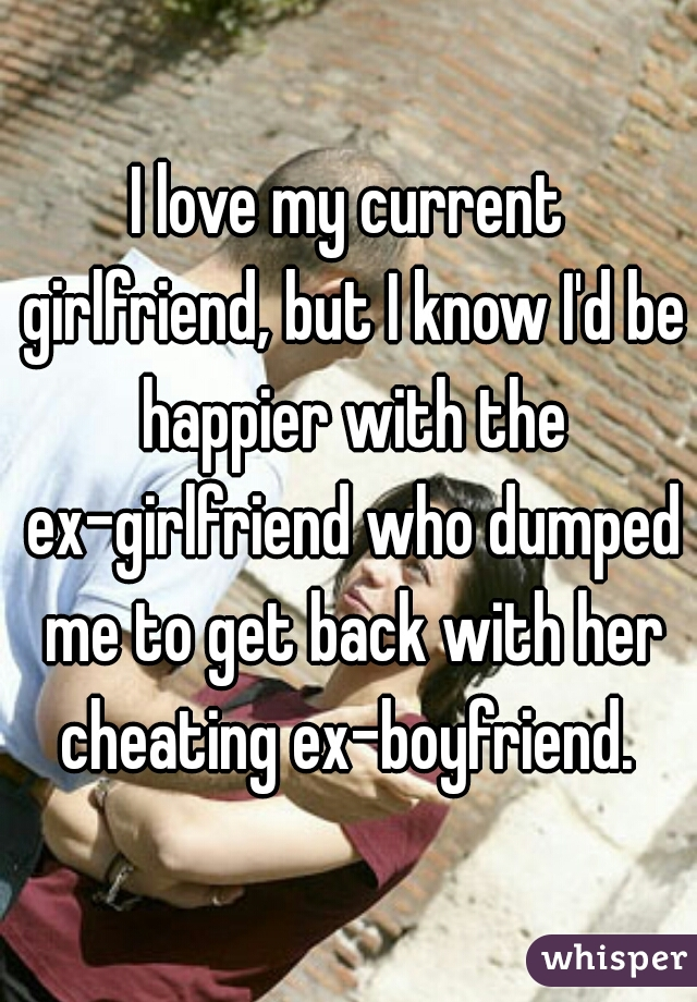 I love my current girlfriend, but I know I'd be happier with the ex-girlfriend who dumped me to get back with her cheating ex-boyfriend.