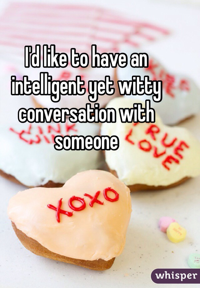 I'd like to have an intelligent yet witty conversation with someone