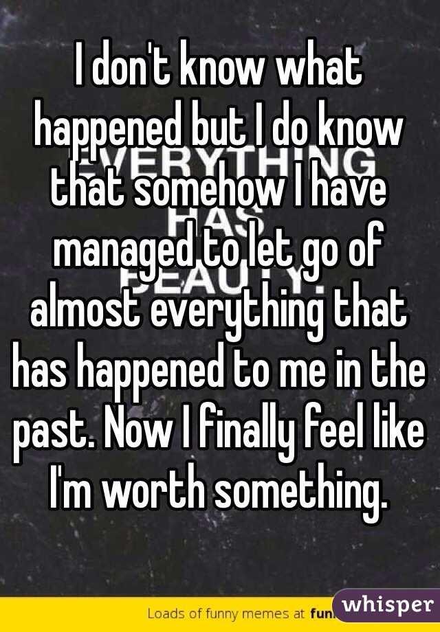 I don't know what happened but I do know that somehow I have managed to let go of almost everything that has happened to me in the past. Now I finally feel like I'm worth something.