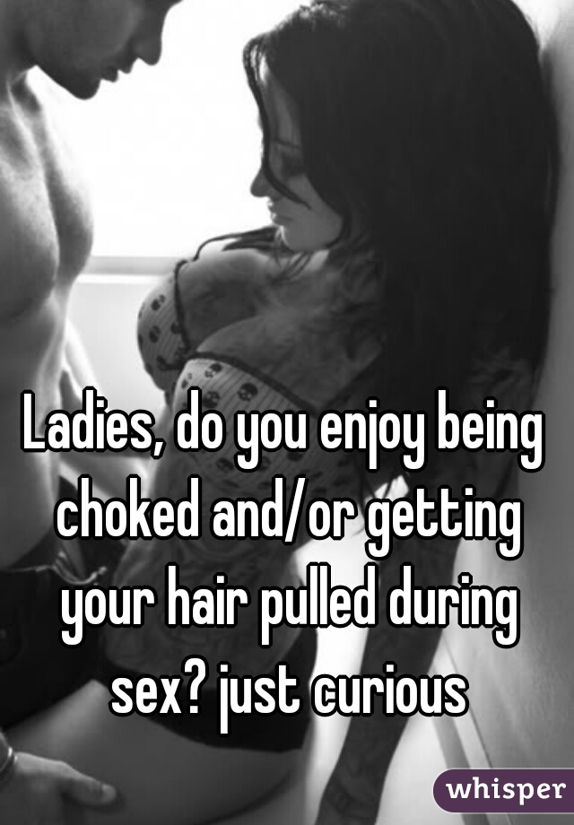 Ladies, do you enjoy being choked and/or getting your hair pulled during sex? just curious