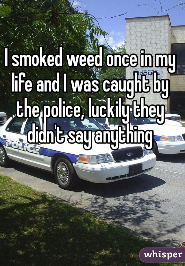 I smoked weed once in my life and I was caught by the police, luckily they didn't say anything