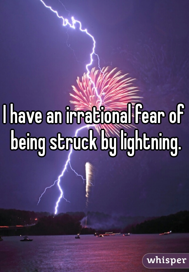 I have an irrational fear of being struck by lightning.