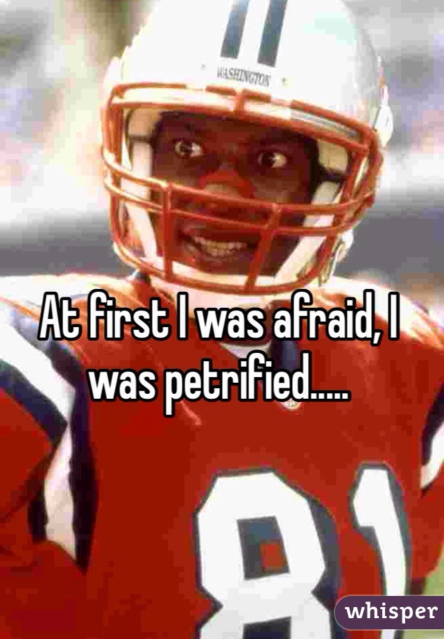 At first I was afraid, I was petrified.....
