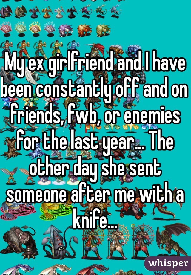 My ex girlfriend and I have been constantly off and on friends, fwb, or enemies for the last year... The other day she sent someone after me with a knife...