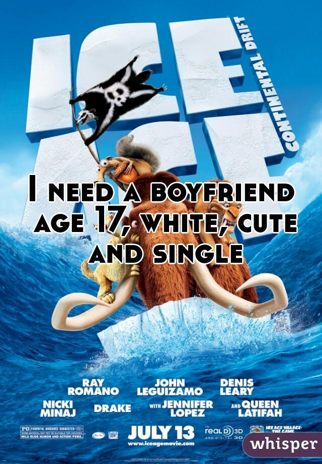 I need a boyfriend age 17, white, cute and single