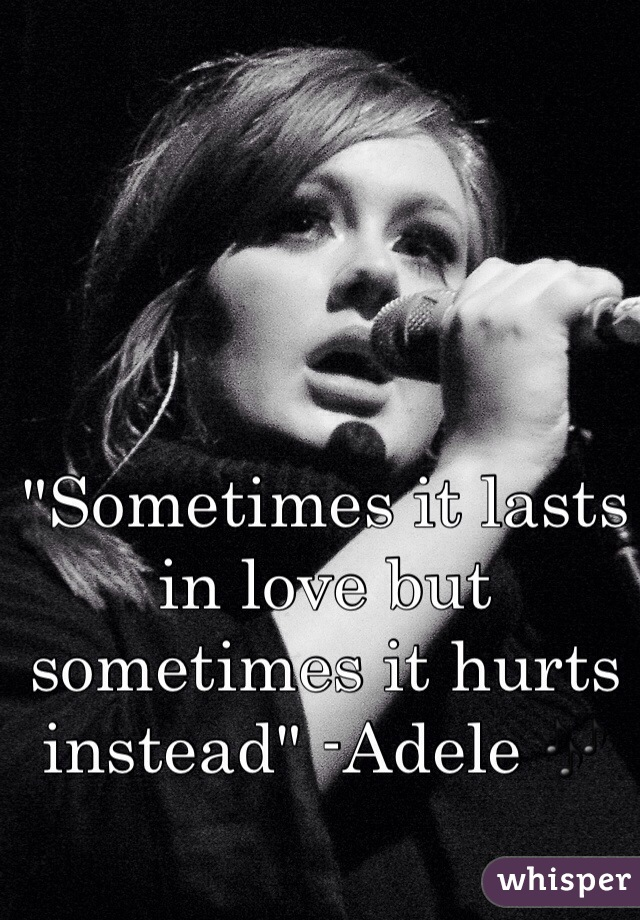 """Sometimes it lasts in love but sometimes it hurts instead"" -Adele 🎶"