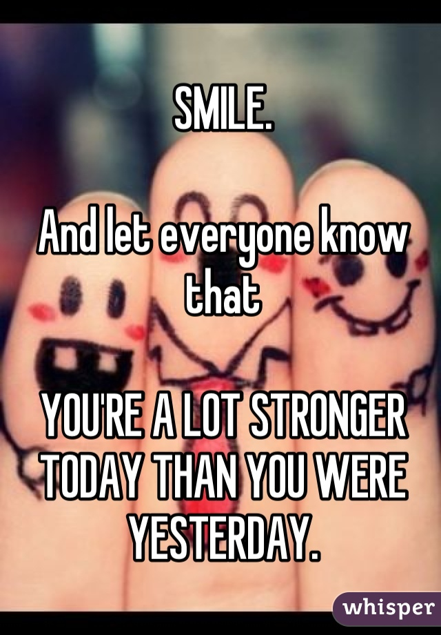 SMILE.  And let everyone know that  YOU'RE A LOT STRONGER TODAY THAN YOU WERE YESTERDAY.