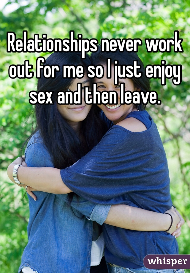 Relationships never work out for me so I just enjoy sex and then leave.