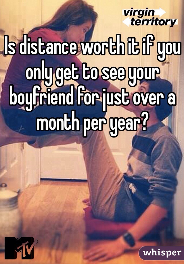 Is distance worth it if you only get to see your boyfriend for just over a month per year?
