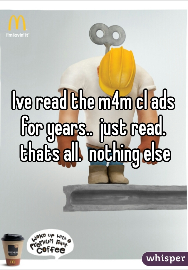 Ive read the m4m cl ads for years..  just read.  thats all.  nothing else