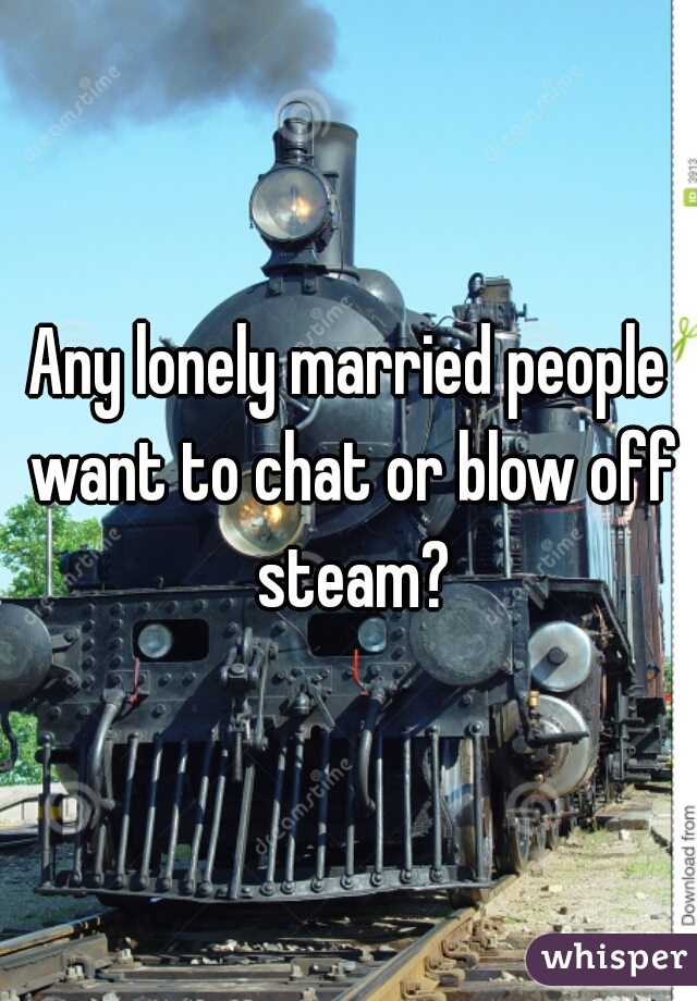 Any lonely married people want to chat or blow off steam?
