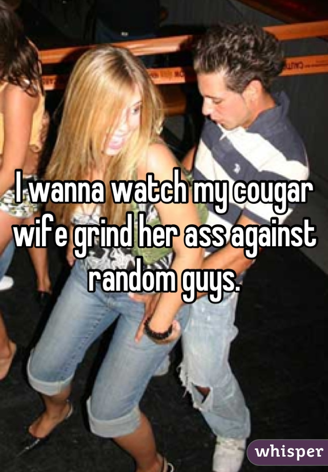 I wanna watch my cougar wife grind her ass against random guys.