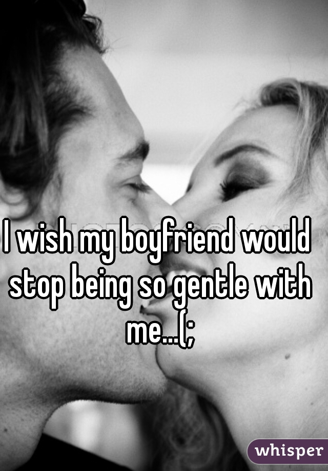 I wish my boyfriend would stop being so gentle with me...(;