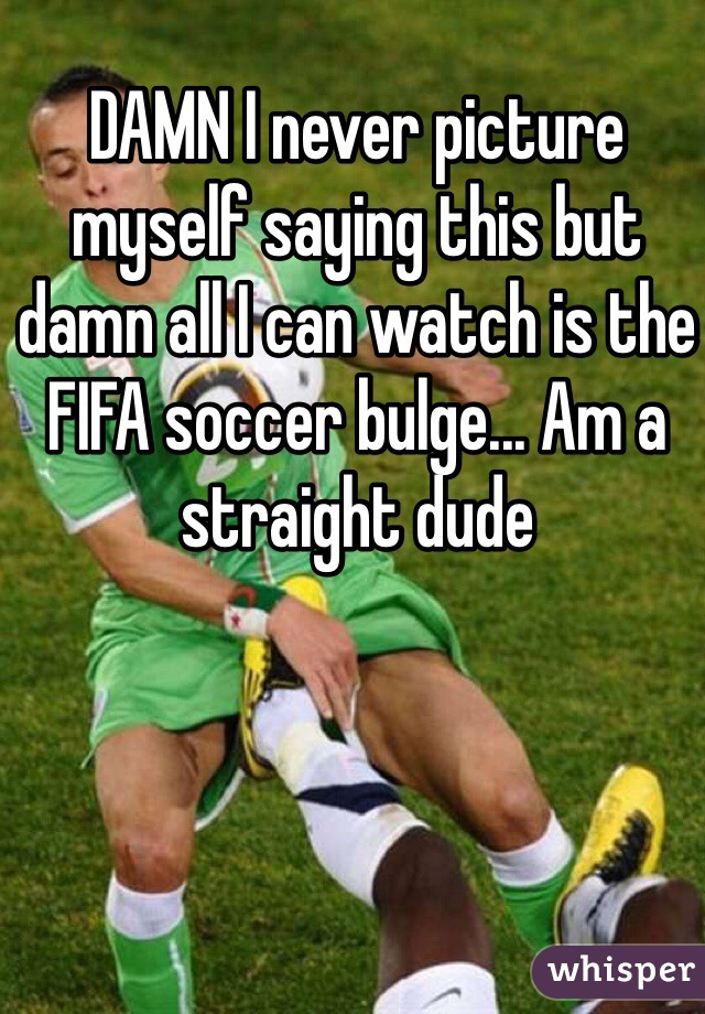 DAMN I never picture myself saying this but damn all I can watch is the FIFA soccer bulge... Am a straight dude
