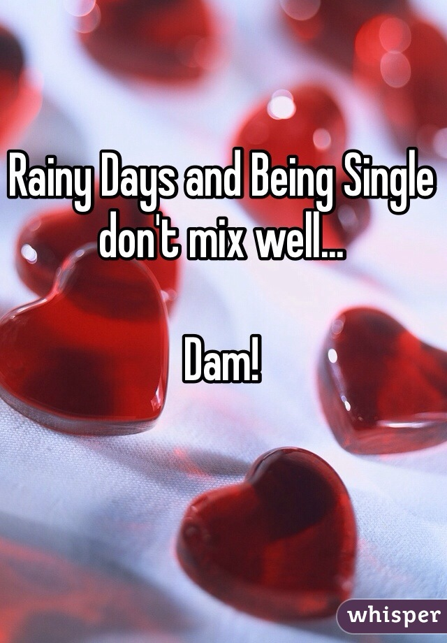 Rainy Days and Being Single don't mix well...   Dam!
