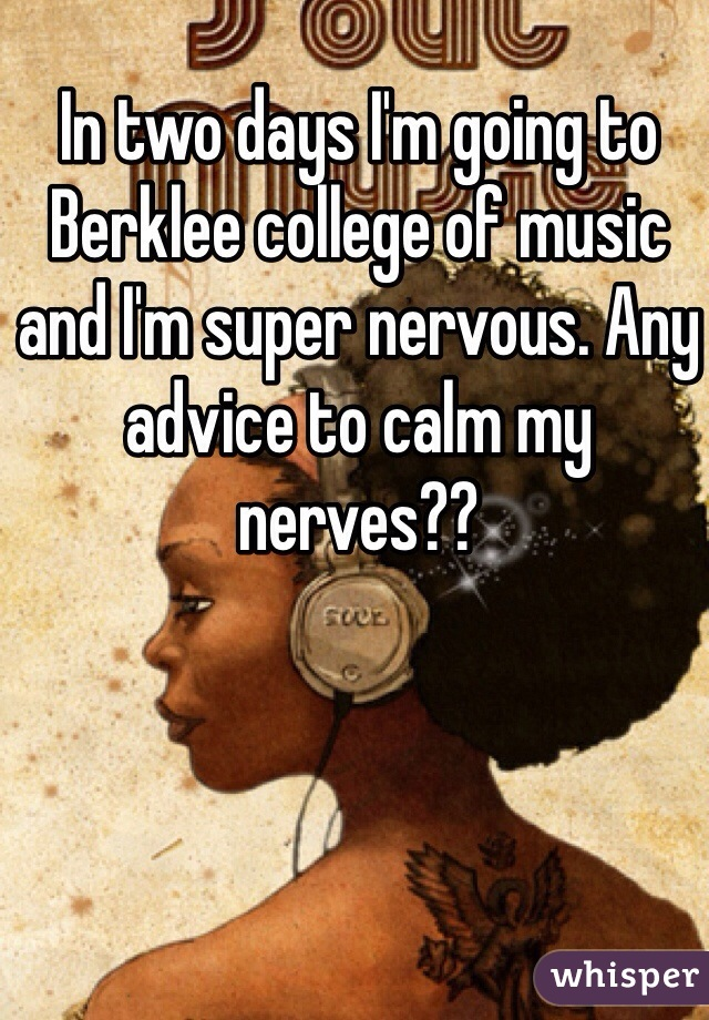 In two days I'm going to Berklee college of music and I'm super nervous. Any advice to calm my nerves??