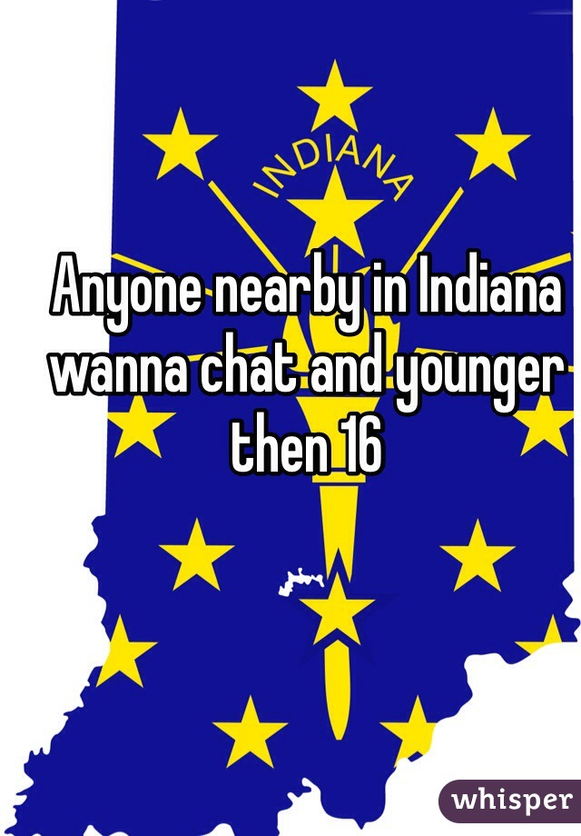 Anyone nearby in Indiana wanna chat and younger then 16