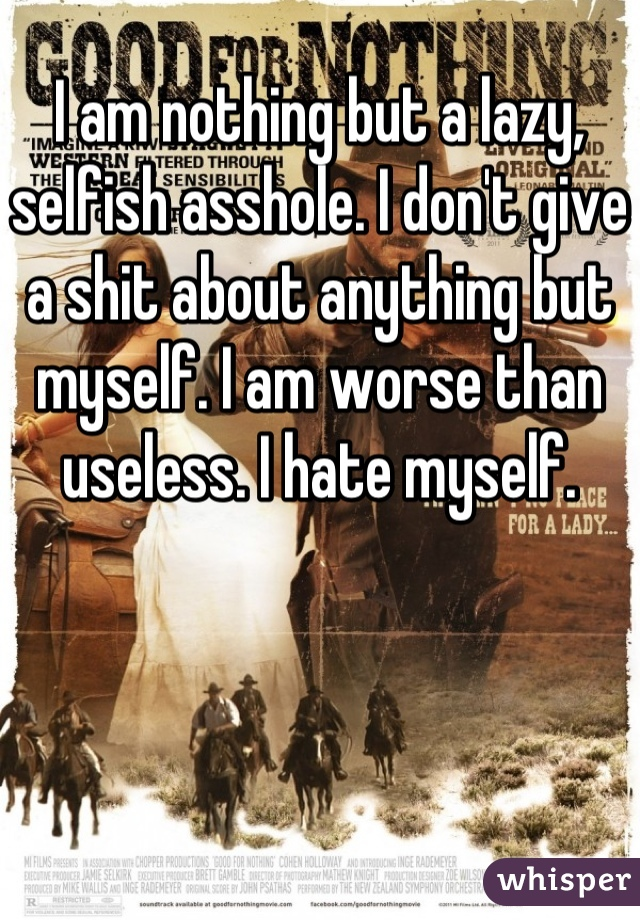 I am nothing but a lazy, selfish asshole. I don't give a shit about anything but myself. I am worse than useless. I hate myself.