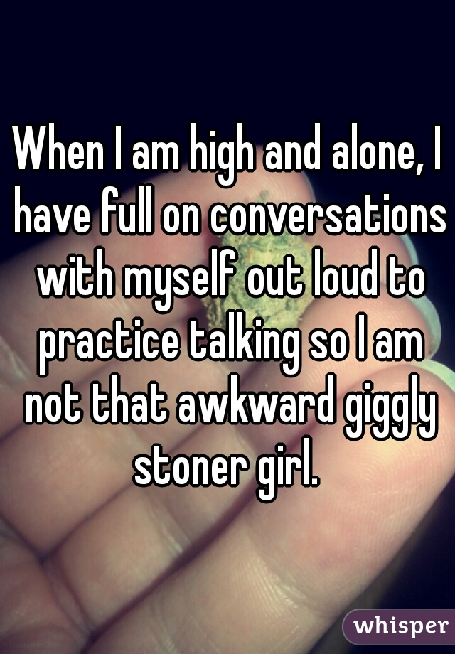 When I am high and alone, I have full on conversations with myself out loud to practice talking so I am not that awkward giggly stoner girl.