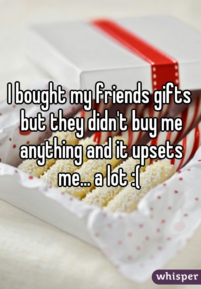 I bought my friends gifts but they didn't buy me anything and it upsets me... a lot :(