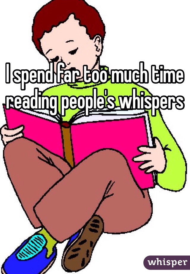 I spend far too much time reading people's whispers