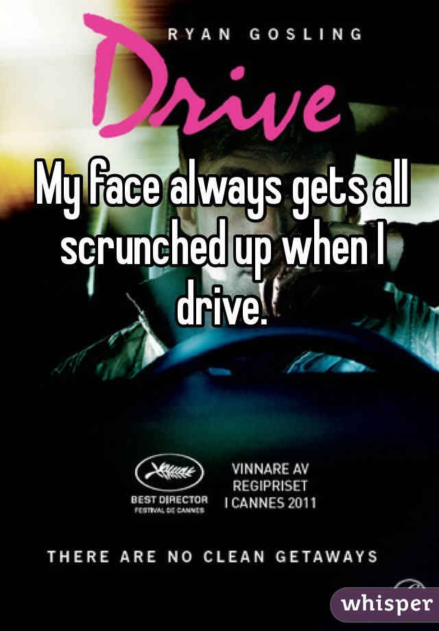 My face always gets all scrunched up when I drive.