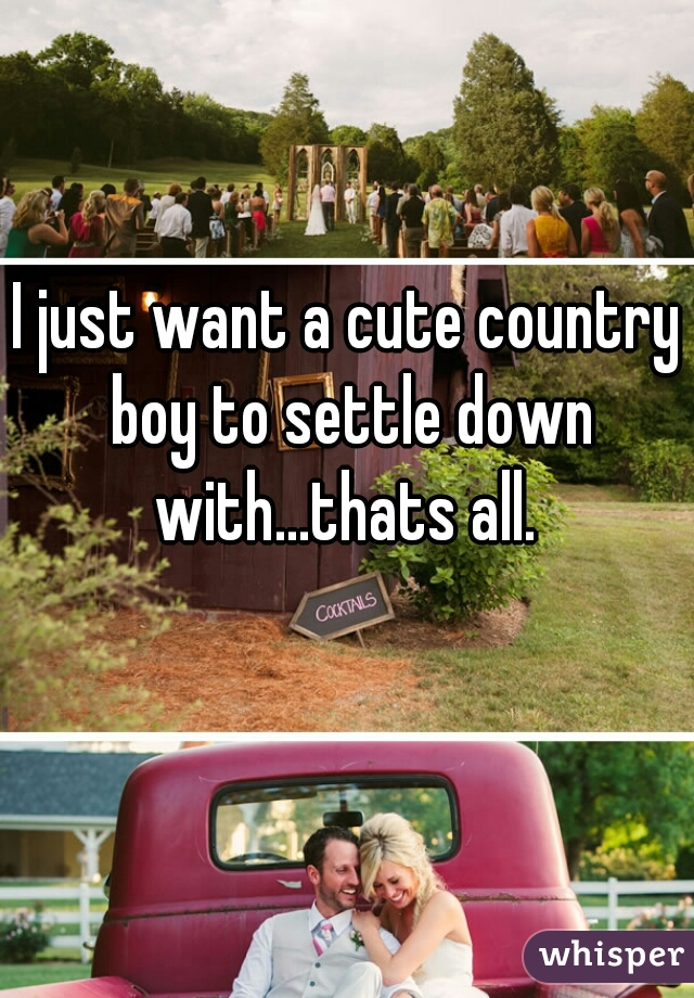 I just want a cute country boy to settle down with...thats all.